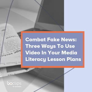 Combat Fake News: Three Ways to Use Video In Your Media Literacy Lesson Plans